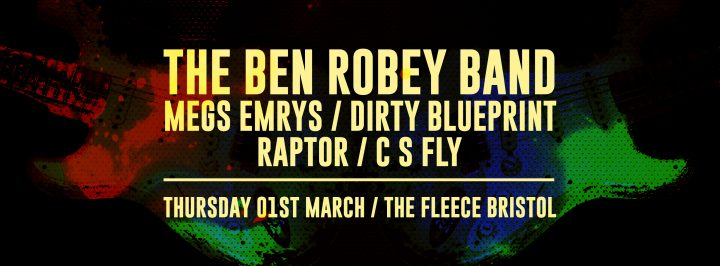 The Ben Robey Band / Megs Emyrs / Dirty Blueprint / Raptor / C S Fly